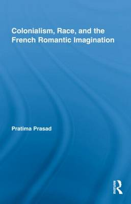 Colonialism, Race, and the French Romantic Imagination - Routledge Studies in Romanticism (Hardback)