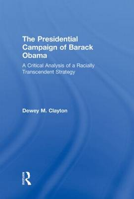 The Presidential Campaign of Barack Obama: A Critical Analysis of a Racially Transcendent Strategy (Hardback)