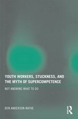 Youth Workers, Stuckness, and the Myth of Supercompetence: Not knowing what to do (Paperback)