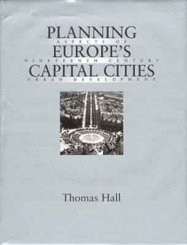 Planning Europe's Capital Cities: Aspects of Nineteenth-Century Urban Development - Planning, History and Environment Series (Hardback)