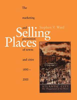 Selling Places: The Marketing and Promotion of Towns and Cities 1850-2000 - Planning, History and Environment Series (Paperback)