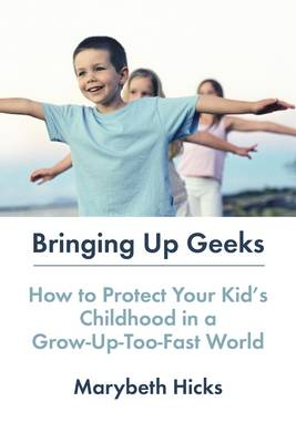 Bringing Up Geeks: How to Protect Your Kid's Childhood in a Grow-Up-Too-Fast World (Paperback)