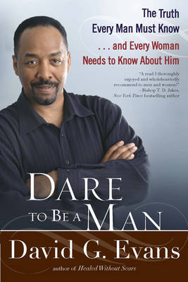 Dare To Be A Man: The Truth Every Man Must Know...and Every Woman Needs to Know About Him (Paperback)