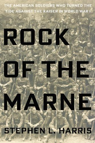 Rock Of The Marne: The American Soldiers Who Turned the Tide Against the Kaiser in World War I. (Hardback)