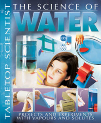 The Science of Water: Projects and Experiments with Vapours and Solutes - Tabletop Scientist (Paperback)
