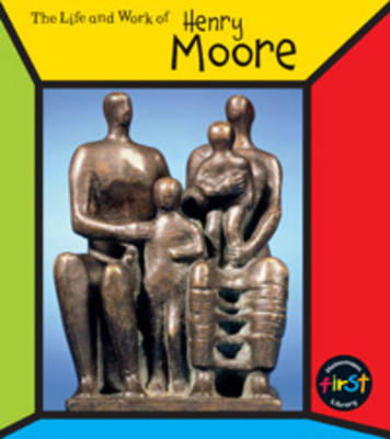Henry Moore - First Library: The Life and Work of . . . (Paperback)