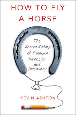 How To Fly A Horse: The Secret History of Creation, Invention, and Discovery (Hardback)
