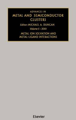 Advances in Metal and Semiconductor Clusters: Advances in Metal and Semiconductor Clusters Metal Ion Solvation and Metal-Ligand Interactions Volume 5 - Advances in Metal and Semiconductor Clusters (Hardback)