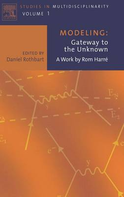 Modeling: Gateway to the Unknown: Volume 1: A Work by Rom Harre - Studies in Multidisciplinarity (Hardback)