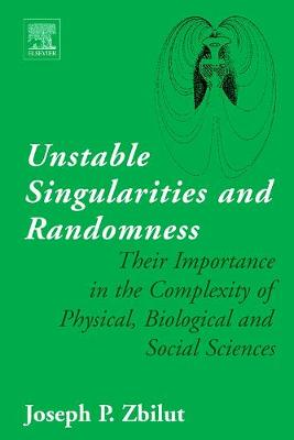 Unstable Singularities and Randomness: Their Importance in the Complexity of Physical, Biological and Social Sciences (Hardback)