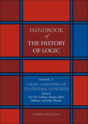 Logic: A History of its Central Concepts: Volume 11 - Handbook of the History of Logic (Hardback)