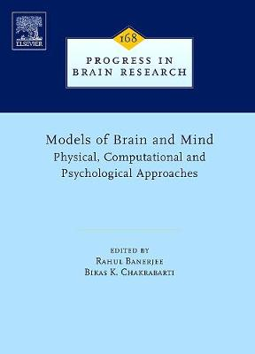 Models of Brain and Mind: Volume 168: Physical, Computational and Psychological Approaches - Progress in Brain Research (Hardback)