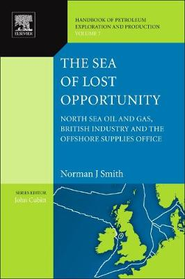 The Sea of Lost Opportunity: Volume 7: North Sea Oil and Gas, British Industry and the Offshore Supplies Office - Handbook of Petroleum Exploration & Production (Hardback)