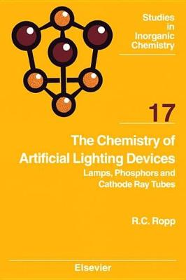 The Chemistry of Artificial Lighting Devices: Volume 17: Lamps, Phosphors and Cathode Ray Tubes - Studies in Inorganic Chemistry (Hardback)