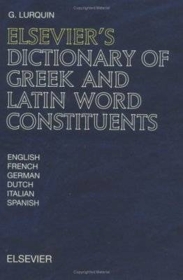 Elsevier's Dictionary of Greek and Latin Word Constituents: Greek and Latin Affixes, Words and Roots Used in English, French, German, Dutch, Italian and Spanish (Hardback)