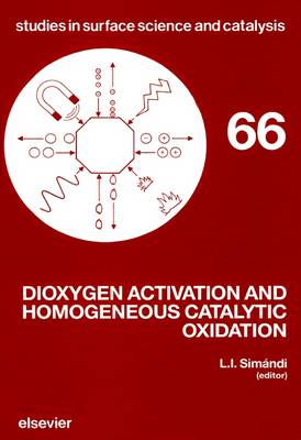 Dioxygen Activation and Homogeneous Catalytic Oxidation: Proceedings of the Fourth International Symposium, Balatonfured, Hungary, 10-14 September 1990 - Studies in Surface Science and Catalysis v. 66 (Hardback)