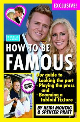How to be Famous: Guide to Looking the Part, Playing the Press and Becoming a Tabloid Fixture (Hardback)
