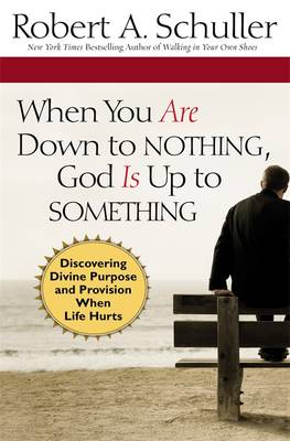 When You are Down to Nothing, God is Up to Something: Discovering Divine Purpose and Provision When Life Hurts (Hardback)