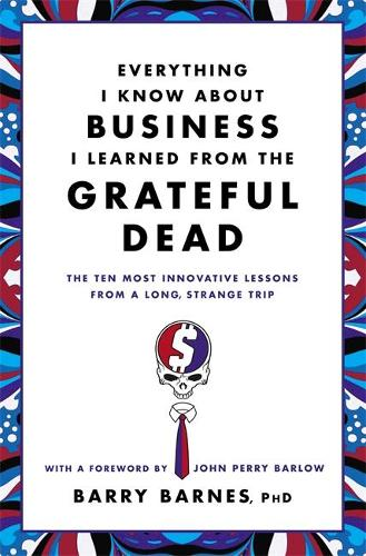 Everything I Know About Business I Learned From The Grateful Dead: The Ten Most Innovative Lessons From a Long, Strange Trip (Paperback)