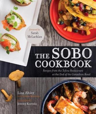 The Sobo Cookbook: Recipes from the Tofino Restaurant at the End of the Canadian Road (Paperback)