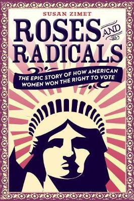 Roses and Radicals: Tiie Epic Story of How American Women Won the Right to Vote (Hardback)