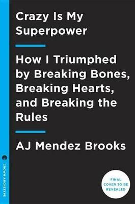 Crazy is My Superpower: How I Triumphed by Breaking Bones, Breaking Hearts, and Breaking the Rules (Hardback)