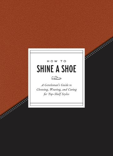 How to Shine a Shoe: A Gentleman's Guide to Choosing, Wearing, and Caring for Top-Shelf Styles - How To Series (Hardback)