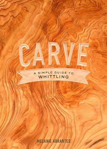 Carve: A Simple Guide to Whittling (Hardback)