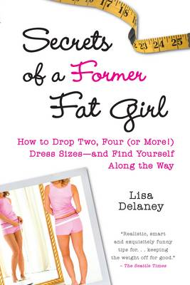 Secrets of a Former Fat Girl: How to Lose Two, Four (or More!) Dress Sizes - and Find Yourself Along the Way (Paperback)