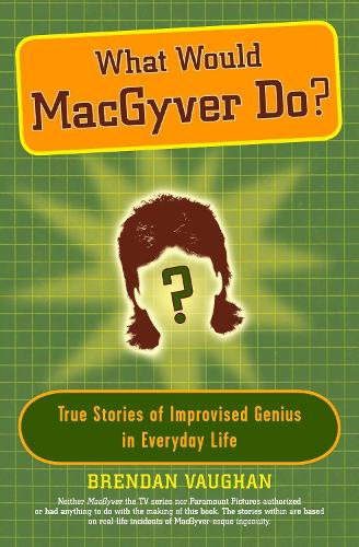 What Would Macgyver Do?: True Stories of Improvised Genius in Everyday Life (Paperback)