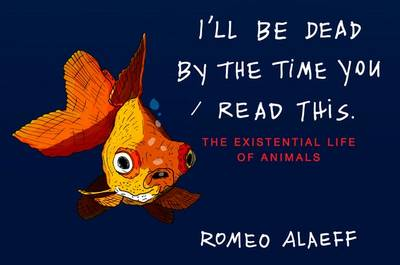 I'll be Dead by the Time You Read This: The Existential Life of Animals (Paperback)