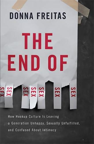 The End of Sex: How Hookup Culture is Leaving a Generation Unhappy, Sexually Unfulfilled, and Confused About Intimacy (Hardback)