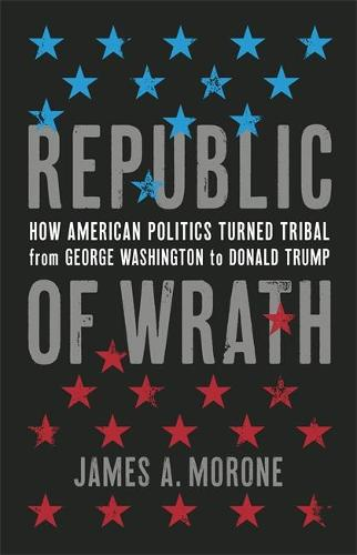Republic of Wrath: How American Politics Turned Tribal, From George Washington to Donald Trump (Hardback)