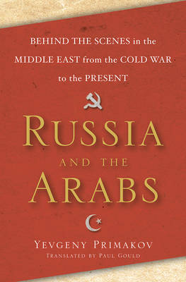 Russia and the Arabs: Behind the Scenes in the Middle East from the Cold War to the Present (Hardback)