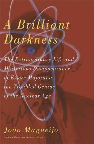 A Brilliant Darkness: The Extraordinary Life and Mysterious Disappearance of Ettore Majorana, the Troubled Genius of the Nuclear Age (Hardback)