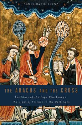 The Abacus and the Cross: The Story of the Pope Who Brought the Light of Science to the Dark Ages (Hardback)