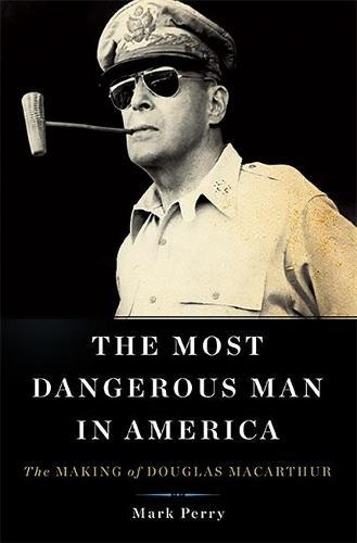 The Most Dangerous Man in America: The Making of Douglas MacArthur (Hardback)