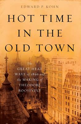 Hot Time in the Old Town: The Great Heat Wave of 1896 and the Making of Theodore Roosevelt (Hardback)