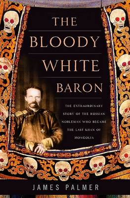 The Bloody White Baron: The Extraordinary Story of the Russian Nobleman Who Became the Last Khan of Mongolia (Hardback)