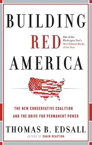 Building Red America: The New Conservative Coalition and the Drive for Permanent Power the Drive for Permanent Power (Paperback)