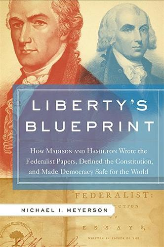 Liberty's Blueprint: How Madison and Hamilton Wrote the Federalist Papers, Defined the Constitution, and Made Democracy Safe for the World (Paperback)
