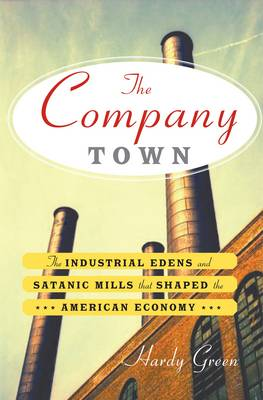 The Company Town: The Industrial Edens and Satanic Mills That Shaped the American Economy (Hardback)