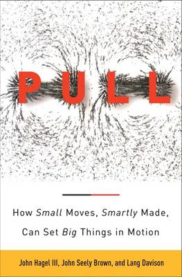 The Power of Pull: How Small Moves, Smartly Made, Can Set Big Things in Motion (Hardback)
