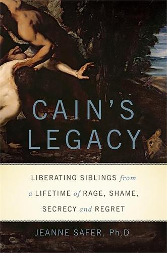 Cain's Legacy: Liberating Siblings from a Lifetime of Rage, Shame, Secrecy, and Regret (Hardback)