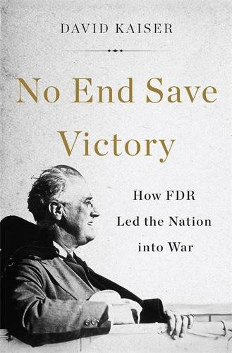 No End Save Victory: How FDR Led the Nation into War (Hardback)