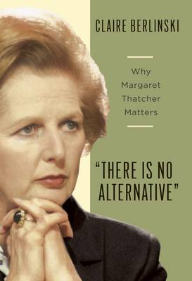 There is No Alternative: Why Margaret Thatcher Matters (Paperback)