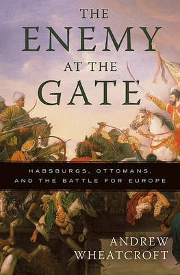The Enemy at the Gate: Habsburgs, Ottomans, and the Battle for Europe (Paperback)