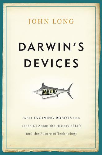 Darwin's Devices: What Evolving Robots Can Teach Us About the History of Life and the Future of Technology (Hardback)