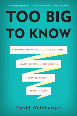 Too Big to Know: Rethinking Knowledge Now That the Facts Aren't the Facts, Experts are Everywhere, and the Smartest Person in the Room is the Room (Hardback)