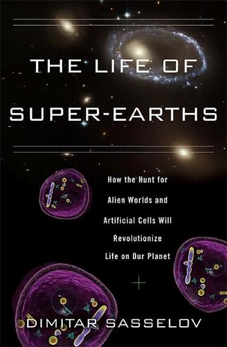 The Life of Super-Earths: How the Hunt for Alien Worlds and Artificial Cells Will Revolutionize Life on Our Planet (Hardback)